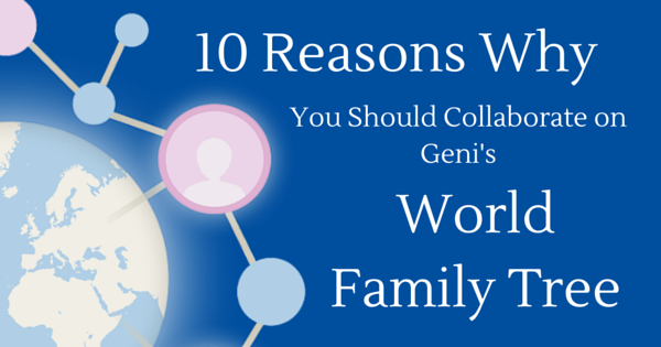 10 Reasons Why You Should Collaborate on Geni's World Family Tree